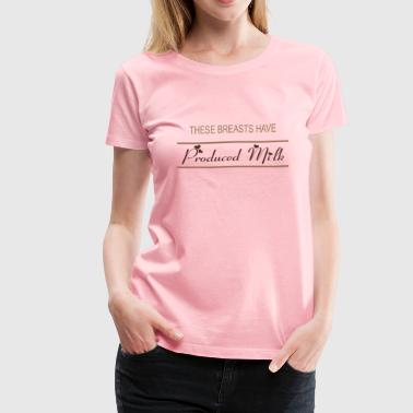 These Breasts Have Produced Milk - Women's Premium T-Shirt