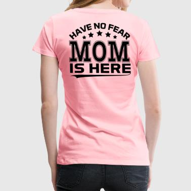HAVE NO FEAR MOM IS HERE - Women's Premium T-Shirt