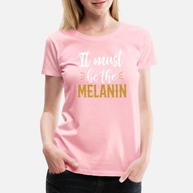 African American History It Must Be The Melanin African American Tshirt - Women's Premium T-Shirt