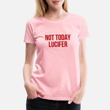 Culture Not Today Lucifer - Cool Funny Quote - Women's Premium T-Shirt