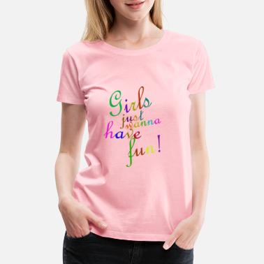 Fun Girls just wanna have fun - Women's Premium T-Shirt