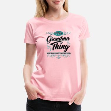 746303eb Grandmother It's a Grandma Thing You Wouldn't Understand Family.  Women's Premium T-Shirt