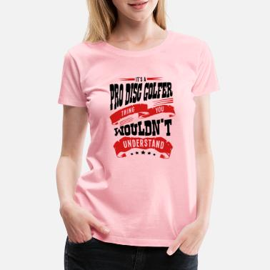 Pro its a pro disc golfer thing you wouldnt - Women's Premium T-Shirt