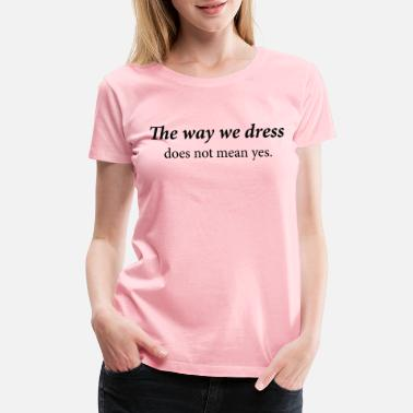 The way we dress does not mean yes - Women's Premium T-Shirt