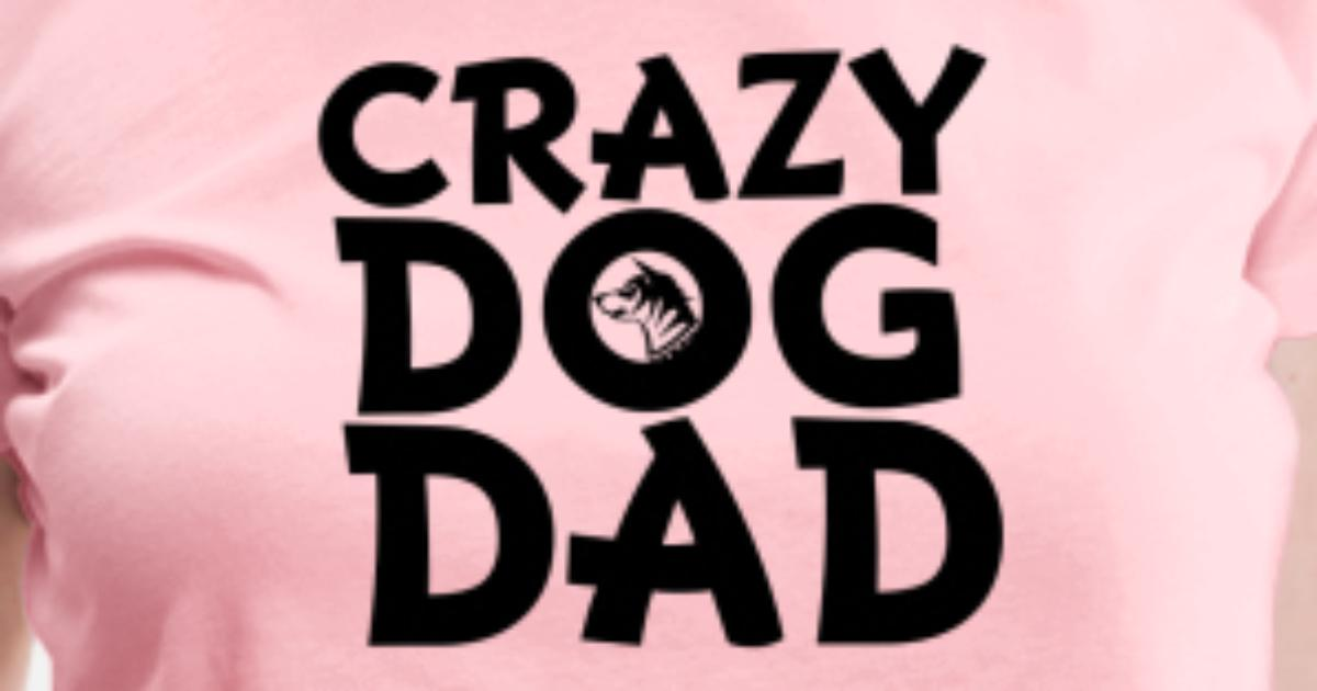 9a02ea6b Crazy Dog Dad T Shirt Design Funny Dog Daddy Women S Premium T Shirt