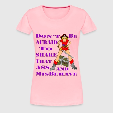 Don't Be Afraid To Shake That Ass And Misbehave  - Women's Premium T-Shirt