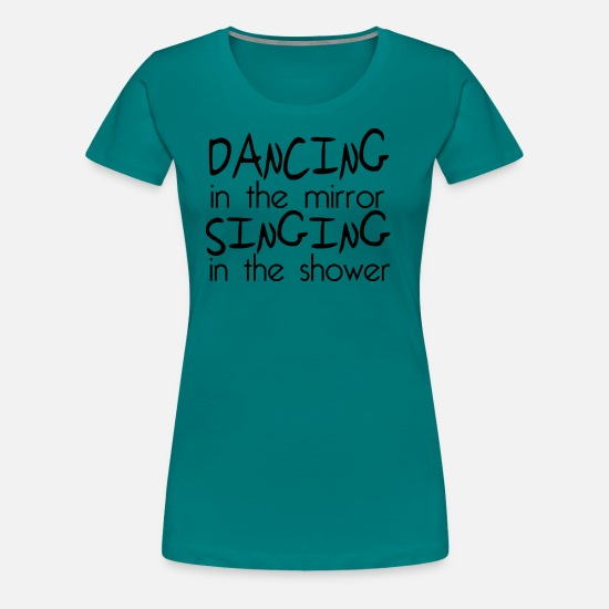 Quotes T-Shirts - dancing and singing - Women's Premium T-Shirt teal