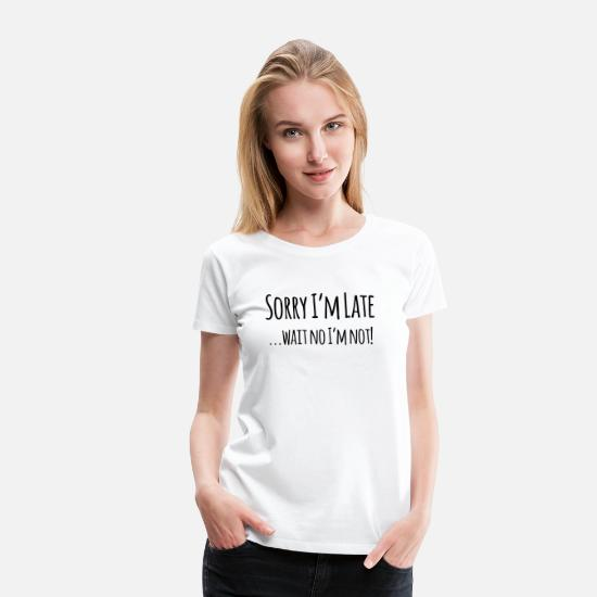 Quotes T-Shirts - Sorry I'm Late Wait no I'm not Funny Sarcasm - Women's Premium T-Shirt white