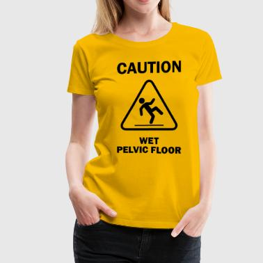 CAUTION: Wet Pelvic Floor - Women's Premium T-Shirt