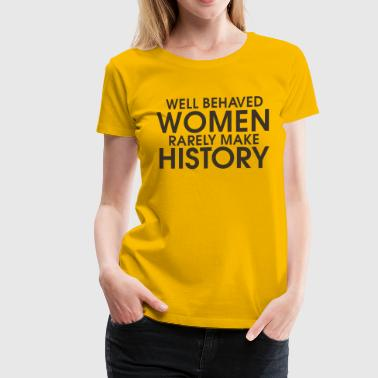 Well behaved women rarely make history - Women's Premium T-Shirt