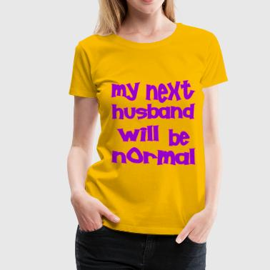 Next To Normal My Next Husband Will Be Normal  - Women's Premium T-Shirt