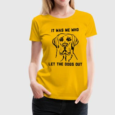 Who Let The Dog Out It was me who let the dogs out - Women's Premium T-Shirt
