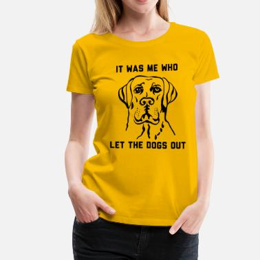 Who Let The Dogs Out It was me who let the dogs out - Women's Premium T-Shirt