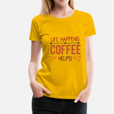 Life Happens Life Happens Coffee Helps - Women's Premium T-Shirt
