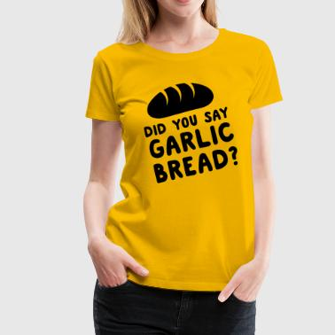 Did you say garlic bread? - Women's Premium T-Shirt