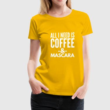 All I need is Coffee and Mascara - Women's Premium T-Shirt