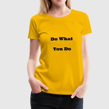 do what you do - Women's Premium T-Shirt
