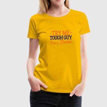 TRY ME TOUGH GUY I'm a DENTIST! - Women's Premium T-Shirt