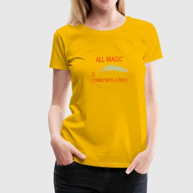 All Magic Comes With A Price All magic comes with a price - Women's Premium T-Shirt