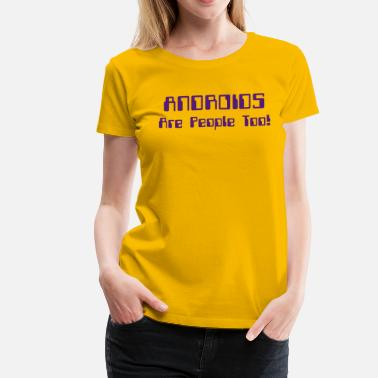 Robots Are People Too ANDROIDS Are People Too! - Women's Premium T-Shirt