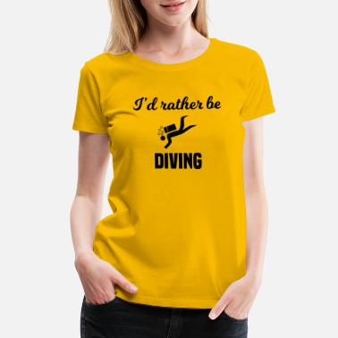 Id Rather Be Scuba Diving I'd Rather Be Diving - Women's Premium T-Shirt