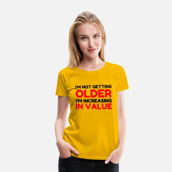 Older T-Shirts - Not Getting Older Increasing In Value - Women's Premium T-Shirt sun yellow