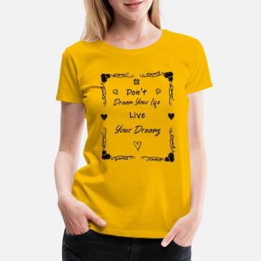Live Your Dream Life Don't Dream Your Life Live Your Dream - Women's Premium T-Shirt