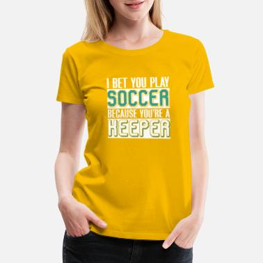 Soccer Goalkeeper I Bet You Play Soccer Because You're A Keeper - Women's Premium T-Shirt
