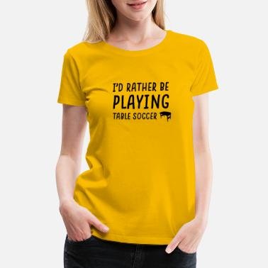 Foosball rather be playing table soccer - Women's Premium T-Shirt