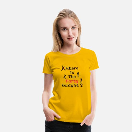 Tonight T-Shirts - where is the party tonight ??? - Women's Premium T-Shirt sun yellow