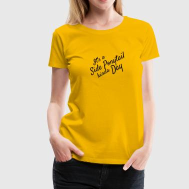 Its a Side Pony tail Kinda Day - Women's Premium T-Shirt