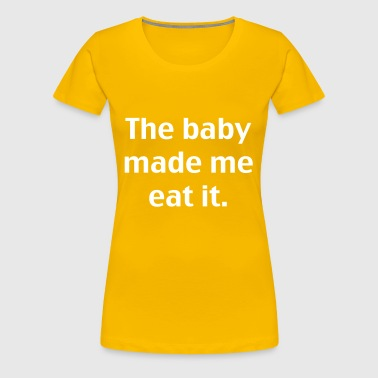 The baby made me eat it - Women's Premium T-Shirt