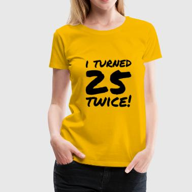 I turned 25 twice - Funny 50th Birthday Gift - Women's Premium T-Shirt