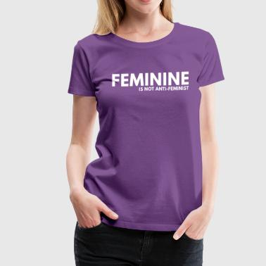 Feminine is not Anti-Feminist - Women's Premium T-Shirt