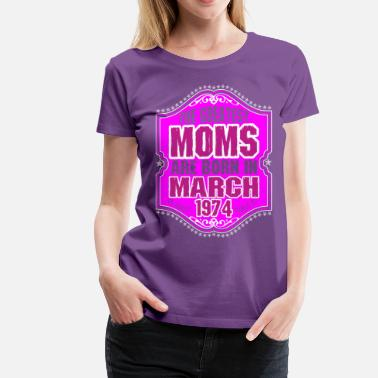 March 1974 Birthday The Greatest Moms Are Born In March 1974 - Women's Premium T-Shirt