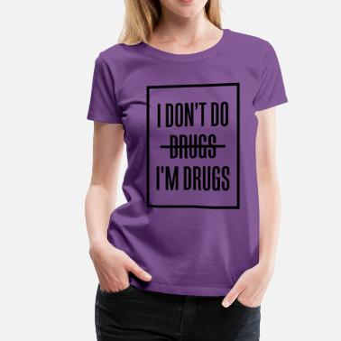 I Dont Do Drugs I don't do drugs I'm drugs - Women's Premium T-Shirt