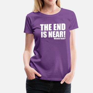 Wanna Fuck The end is near! Wanna fuck? - Women's Premium T-Shirt