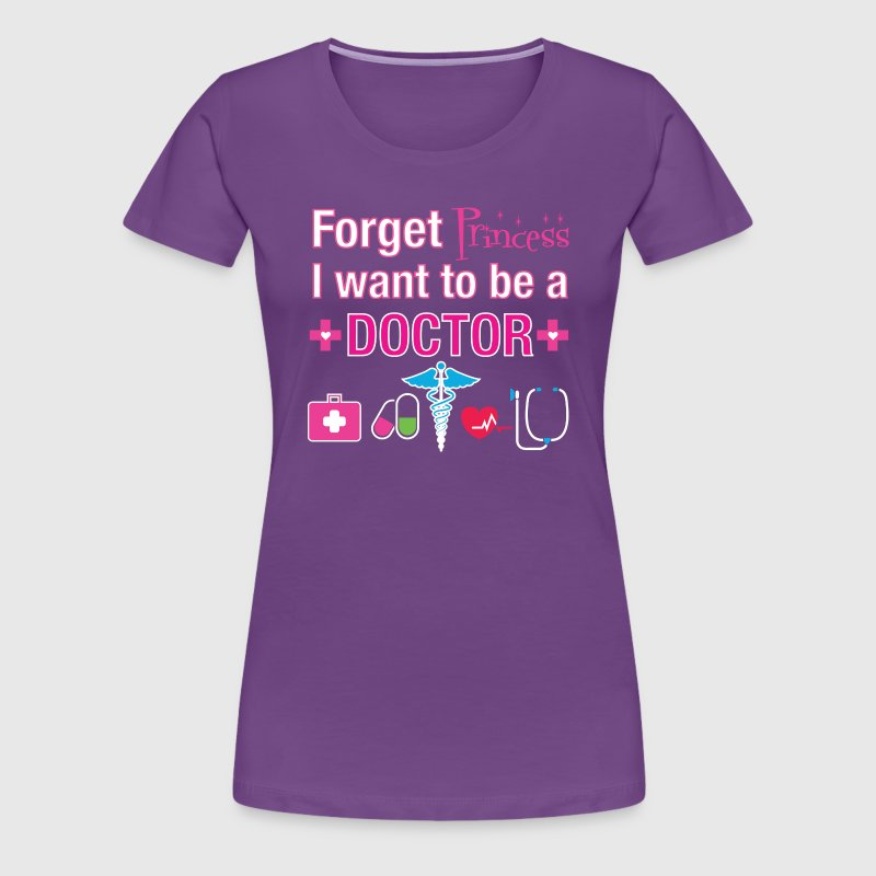 Forget Princess I Want to be A Doctor Shirt - Women's Premium T-Shirt