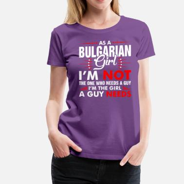 7855a4bda As A Bulgarian Girl Who Needs A Guy - Women's Premium T