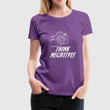 Negative Photographer Think negative think negatively photographing phot - Women's Premium T-Shirt