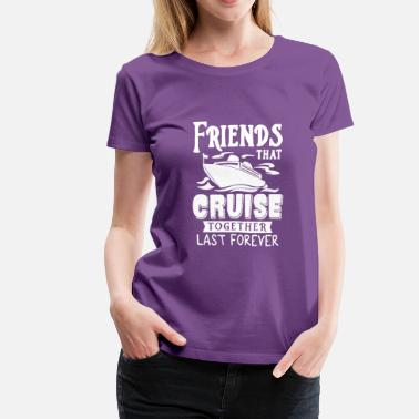 Friends Cruise Together Friends That Cruise Together Last Forever T Shirt - Women's Premium T-Shirt