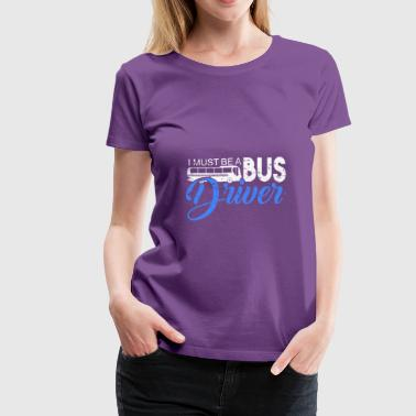 I must be a Bus Driver funny quote festival - Women's Premium T-Shirt