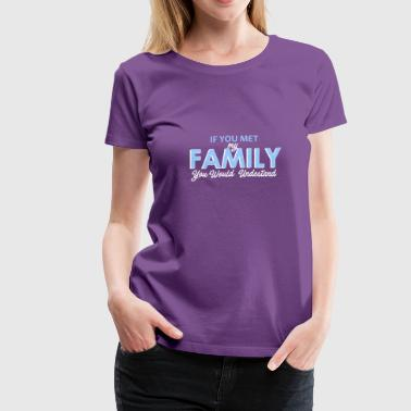 If You Met My Family You Would Understand If you met my family you would understand - Women's Premium T-Shirt