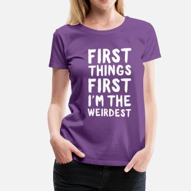 Weirdest First Things First. I'm the Weirdest - Women's Premium T-Shirt