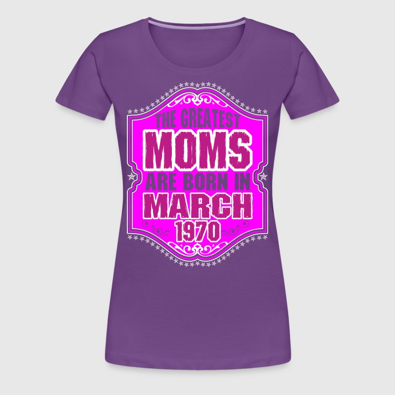 The Greatest Moms Are Born In March 1970 - Women's Premium T-Shirt