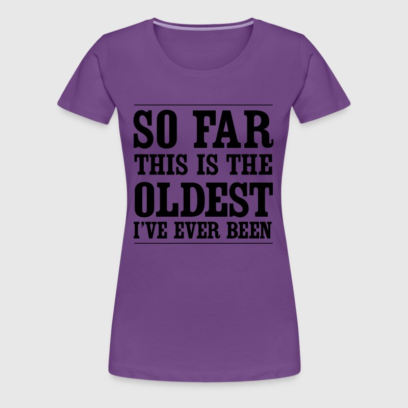 So far this is the oldest I've ever been - Women's Premium T-Shirt