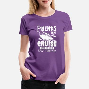 Together Friends That Cruise Together Last Forever T Shirt - Women's Premium T-Shirt