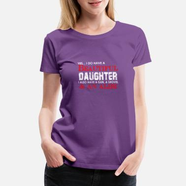 I Have A Beautiful Daughter I Also Have A Gun A Shovel And An Alibi Yes,.. I do have a beautiful daughter I also have - Women's Premium T-Shirt