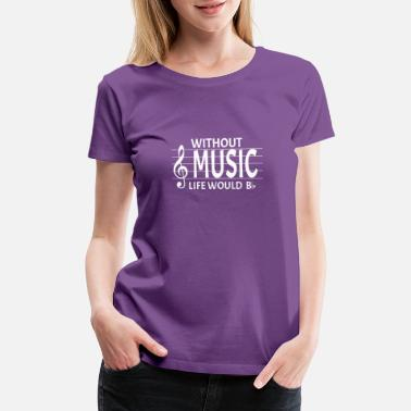 Without Without Music Life Would Be Flat Music Pun - Women's Premium T-Shirt