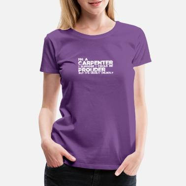 Carpenter I'm a carpenter I suppose I could be prouder but i - Women's Premium T-Shirt